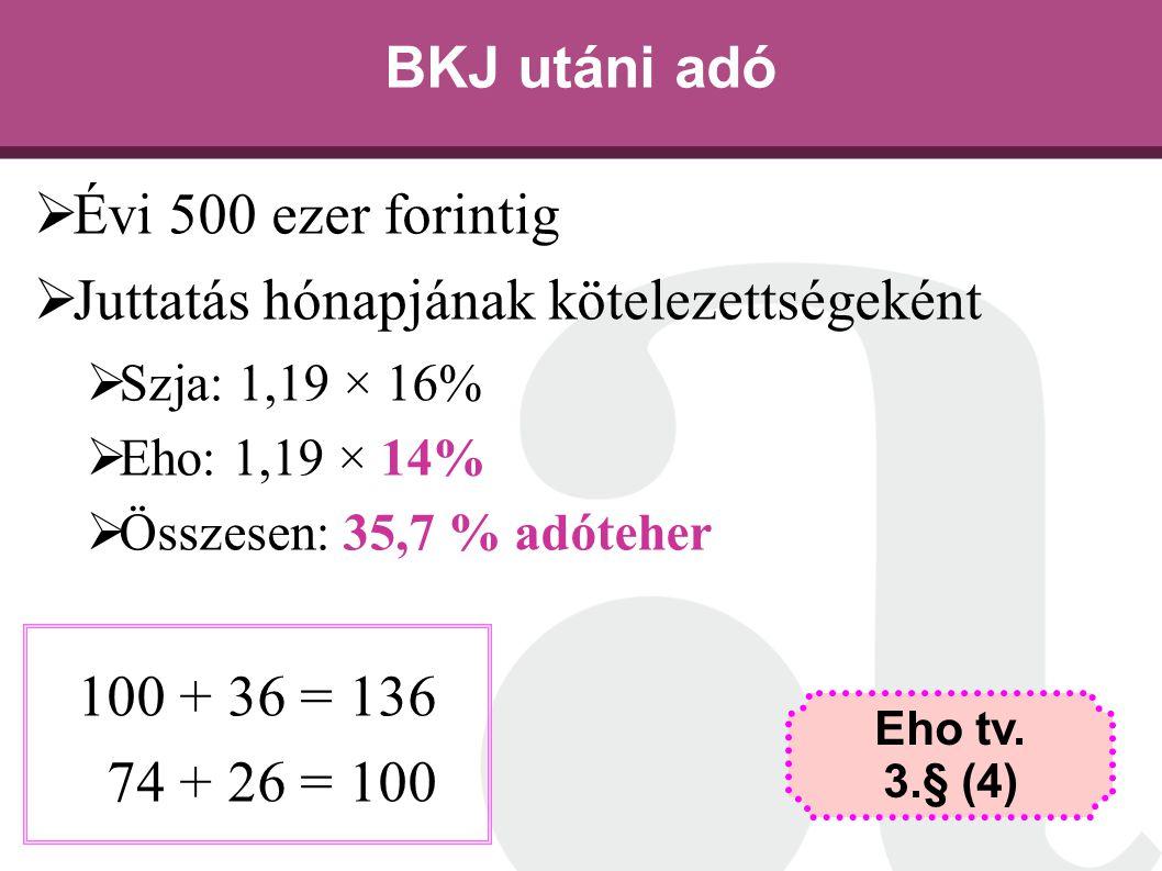 BKJ utáni adó  Évi 500 ezer forintig  Juttatás hónapjának kötelezettségeként  Szja: 1,19 × 16%  Eho: 1,19 × 14%  Összesen: 35,7 % adóteher 100 +