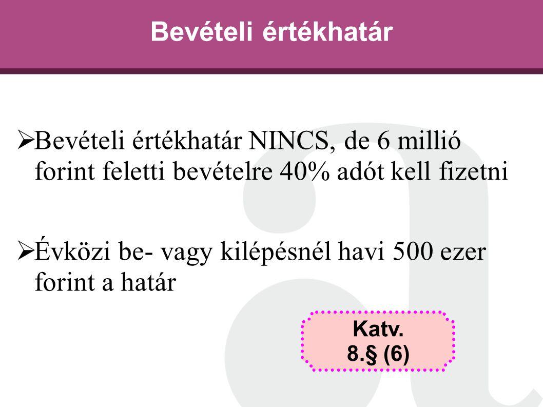 Bevételi értékhatár  Bevételi értékhatár NINCS, de 6 millió forint feletti bevételre 40% adót kell fizetni  Évközi be- vagy kilépésnél havi 500 ezer