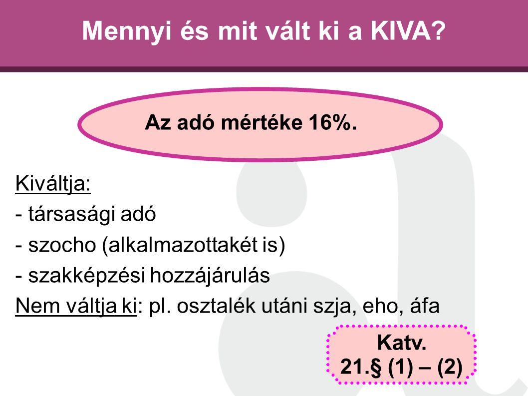Mennyi és mit vált ki a KIVA? Az adó mértéke 16%. Kiváltja: - társasági adó - szocho (alkalmazottakét is) - szakképzési hozzájárulás Nem váltja ki: pl