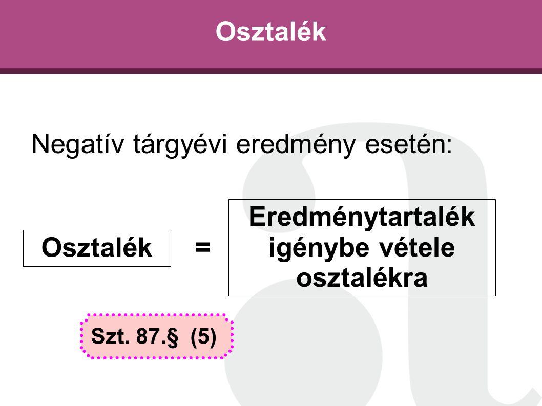 Osztalék Negatív tárgyévi eredmény esetén: Osztalék Eredménytartalék igénybe vétele osztalékra = Szt. 87.§ (5)