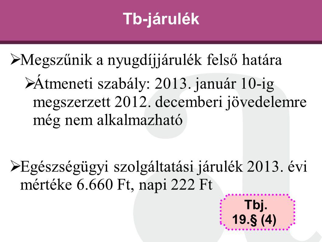 Tb-járulék  Megszűnik a nyugdíjjárulék felső határa  Átmeneti szabály: 2013. január 10-ig megszerzett 2012. decemberi jövedelemre még nem alkalmazha