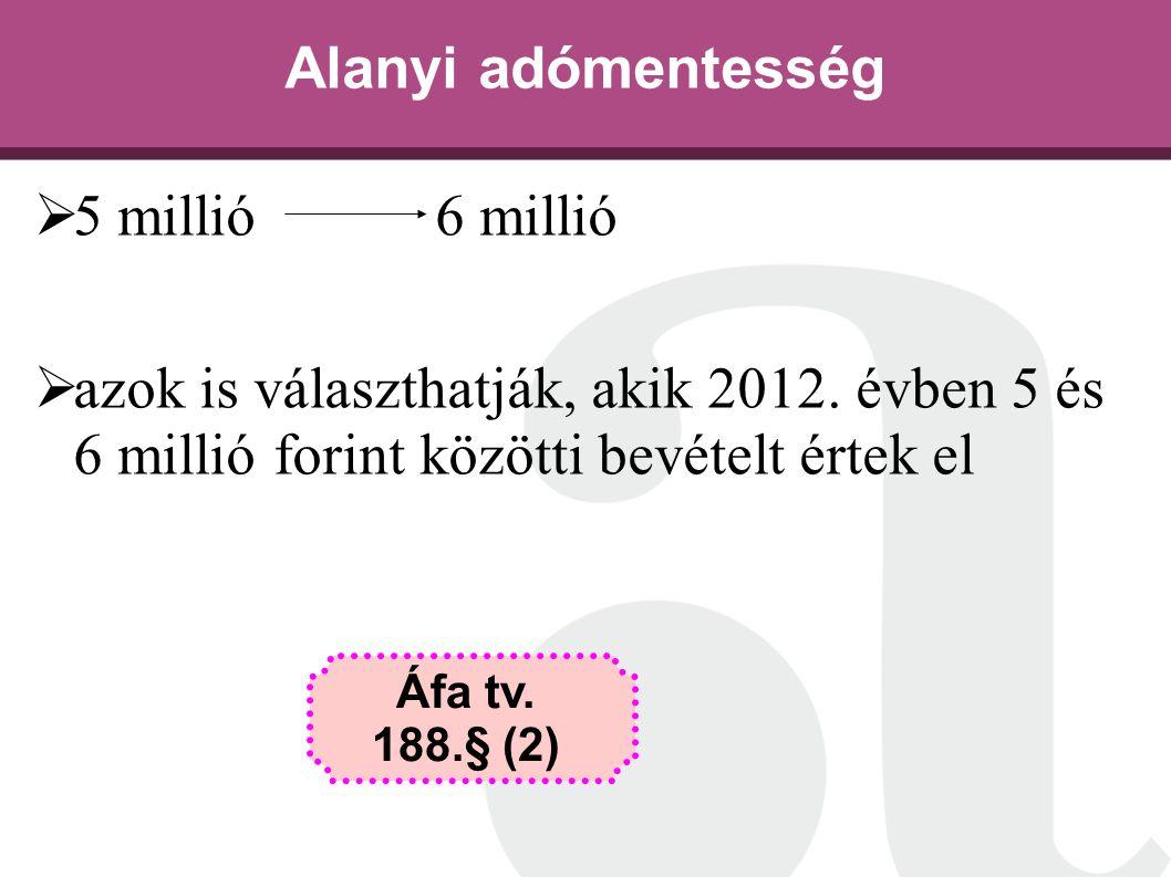Alanyi adómentesség  5 millió 6 millió  azok is választhatják, akik 2012. évben 5 és 6 millió forint közötti bevételt értek el Áfa tv. 188.§ (2)