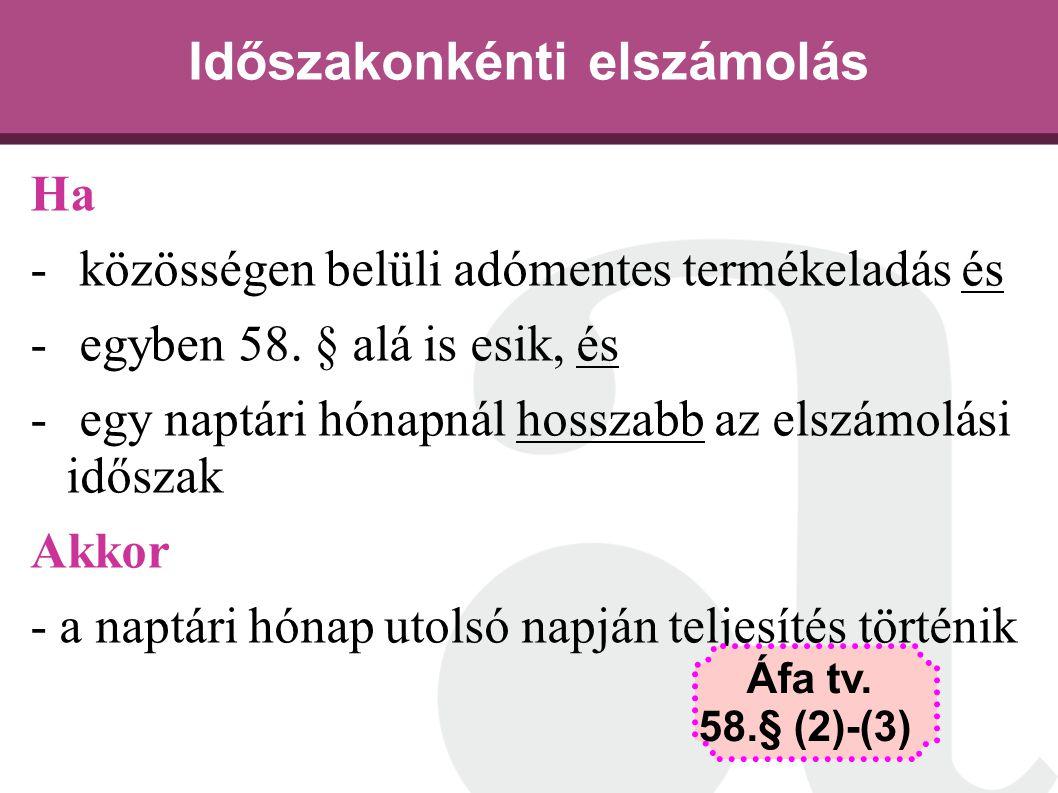 Időszakonkénti elszámolás Ha - közösségen belüli adómentes termékeladás és - egyben 58. § alá is esik, és - egy naptári hónapnál hosszabb az elszámolá