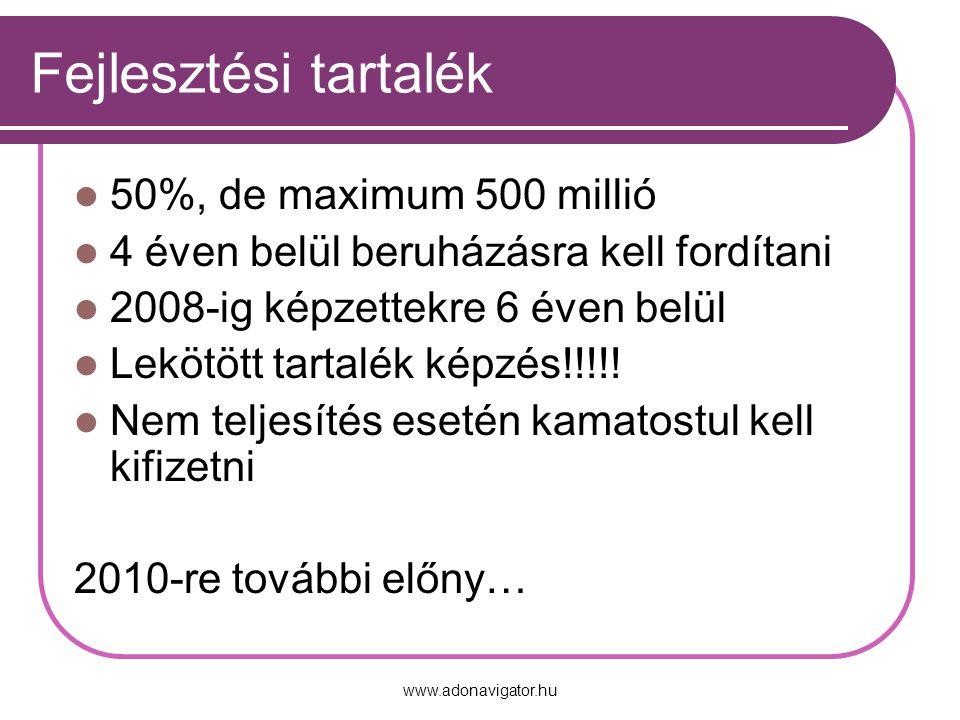 www.adonavigator.hu Fejlesztési tartalék 50%, de maximum 500 millió 4 éven belül beruházásra kell fordítani 2008-ig képzettekre 6 éven belül Lekötött tartalék képzés!!!!.