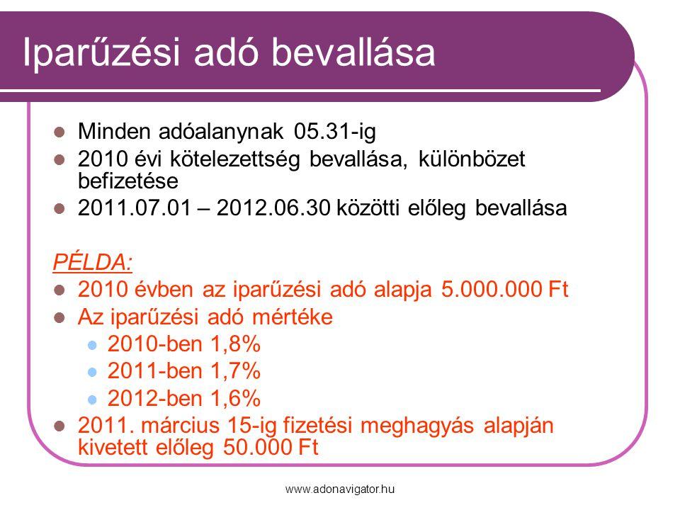 www.adonavigator.hu Iparűzési adó bevallása Minden adóalanynak 05.31-ig 2010 évi kötelezettség bevallása, különbözet befizetése 2011.07.01 – 2012.06.30 közötti előleg bevallása PÉLDA: 2010 évben az iparűzési adó alapja 5.000.000 Ft Az iparűzési adó mértéke 2010-ben 1,8% 2011-ben 1,7% 2012-ben 1,6% 2011.