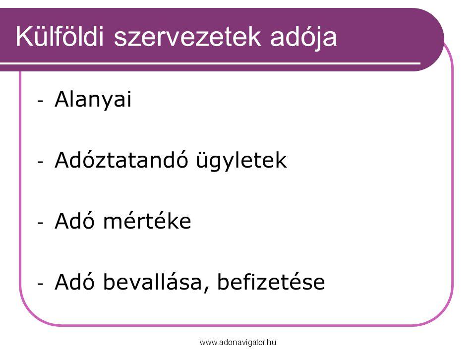 www.adonavigator.hu Külföldi szervezetek adója - Alanyai - Adóztatandó ügyletek - Adó mértéke - Adó bevallása, befizetése