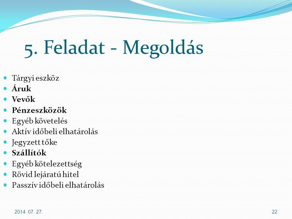 2014. 07. 27.22 5. Feladat - Megoldás Tárgyi eszköz Áruk Vevők Pénzeszközök Egyéb követelés Aktív időbeli elhatárolás Jegyzett tőke Szállítók Egyéb kö