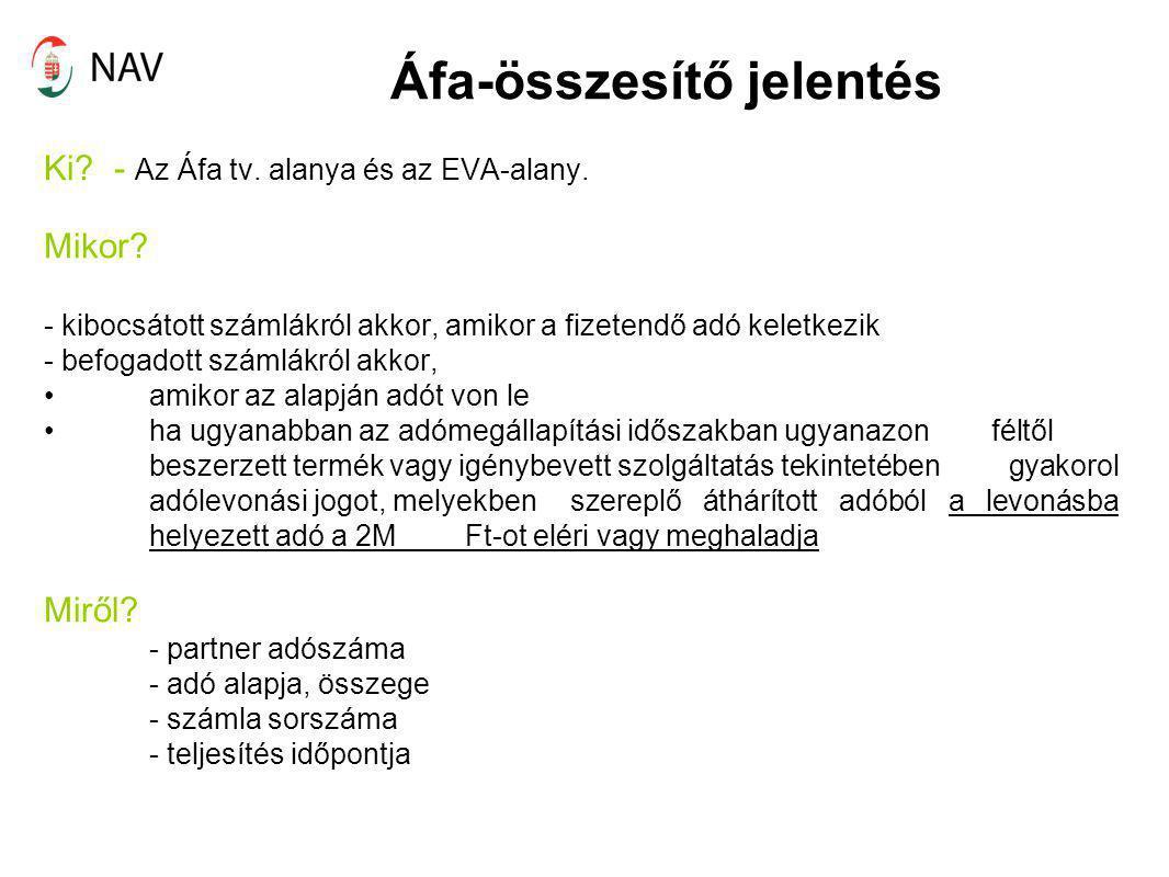 Áfa-összesítő jelentés Ki? - Az Áfa tv. alanya és az EVA-alany. Mikor? - kibocsátott számlákról akkor, amikor a fizetendő adó keletkezik - befogadott