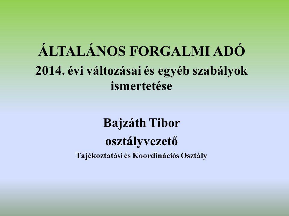 ÁLTALÁNOS FORGALMI ADÓ 2014. évi változásai és egyéb szabályok ismertetése Bajzáth Tibor osztályvezető Tájékoztatási és Koordinációs Osztály