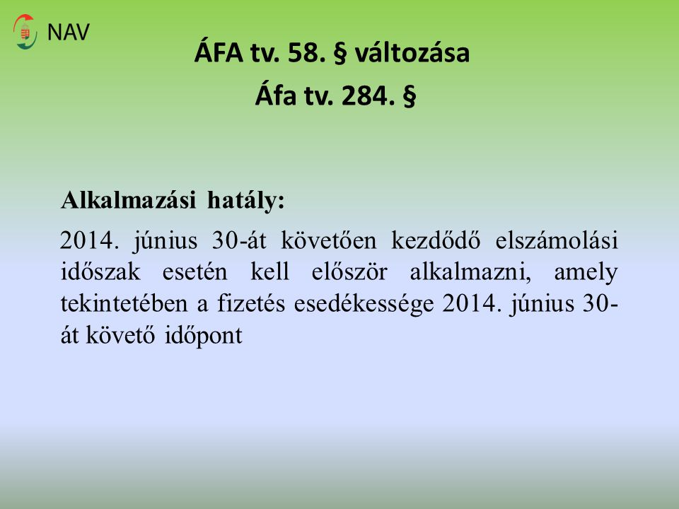 ÁFA tv. 58. § változása Áfa tv. 284. § Alkalmazási hatály: 2014. június 30-át követően kezdődő elszámolási időszak esetén kell először alkalmazni, ame