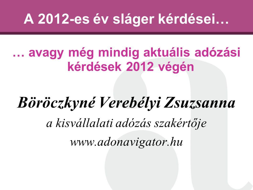 A 2012-es év sláger kérdései… … avagy még mindig aktuális adózási kérdések 2012 végén Böröczkyné Verebélyi Zsuzsanna a kisvállalati adózás szakértője www.adonavigator.hu