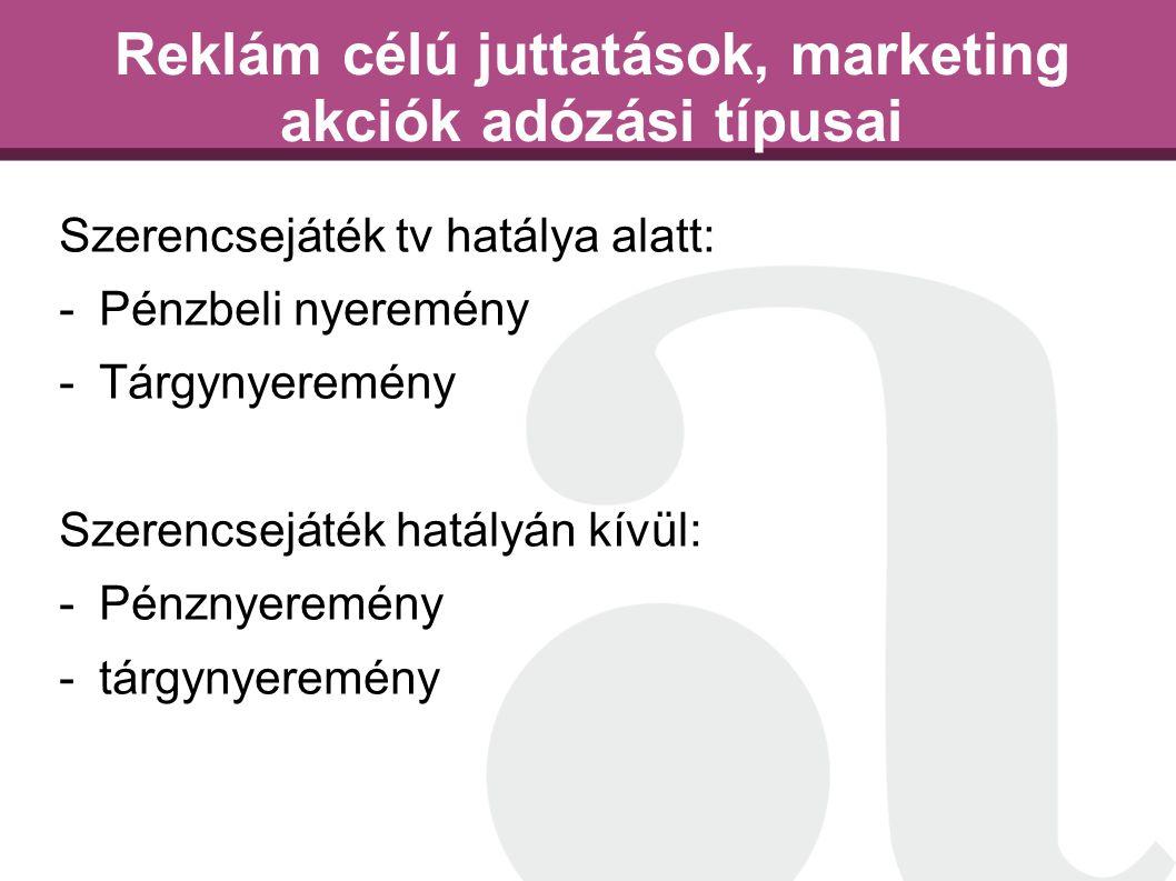 Reklám célú juttatások, marketing akciók adózási típusai Szerencsejáték tv hatálya alatt: -Pénzbeli nyeremény -Tárgynyeremény Szerencsejáték hatályán kívül: -Pénznyeremény -tárgynyeremény