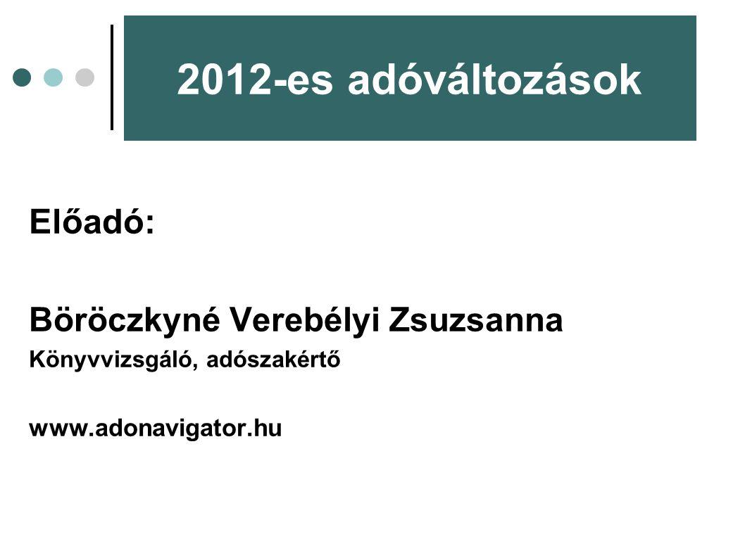 2012-es adóváltozások Előadó: Böröczkyné Verebélyi Zsuzsanna Könyvvizsgáló, adószakértő www.adonavigator.hu