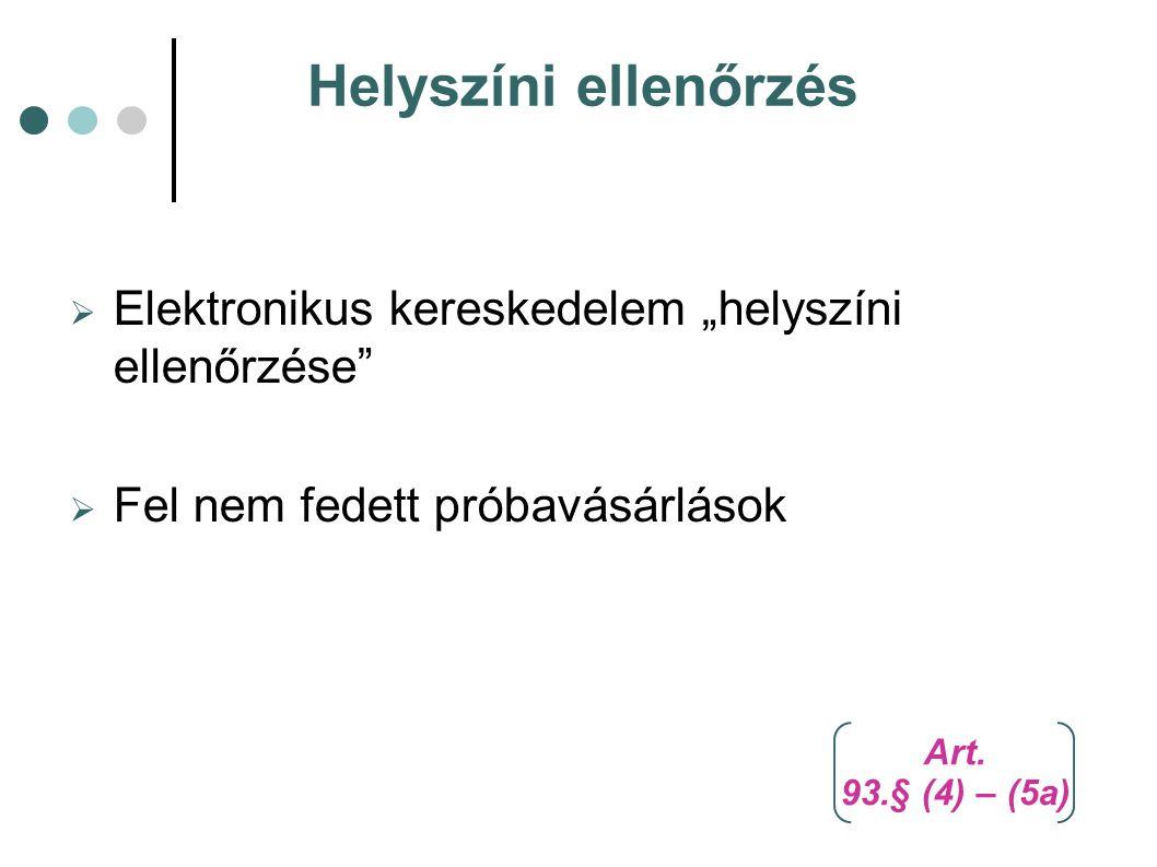 """Helyszíni ellenőrzés  Elektronikus kereskedelem """"helyszíni ellenőrzése""""  Fel nem fedett próbavásárlások Art. 93.§ (4) – (5a)"""