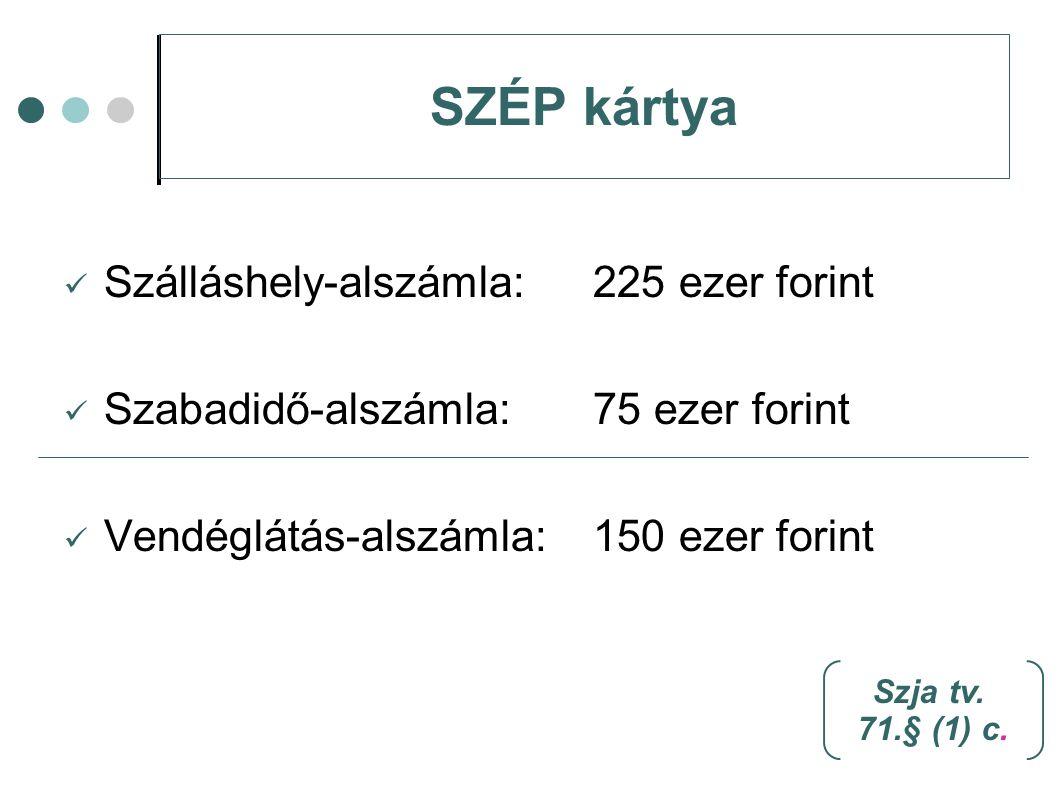 SZÉP kártya Szálláshely-alszámla: 225 ezer forint Szabadidő-alszámla:75 ezer forint Vendéglátás-alszámla: 150 ezer forint Szja tv. 71.§ (1) c.