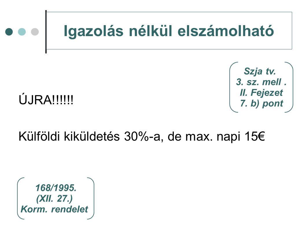 Igazolás nélkül elszámolható ÚJRA!!!!!! Külföldi kiküldetés 30%-a, de max. napi 15€ Szja tv. 3. sz. mell. II. Fejezet 7. b) pont 168/1995. (XII. 27.)