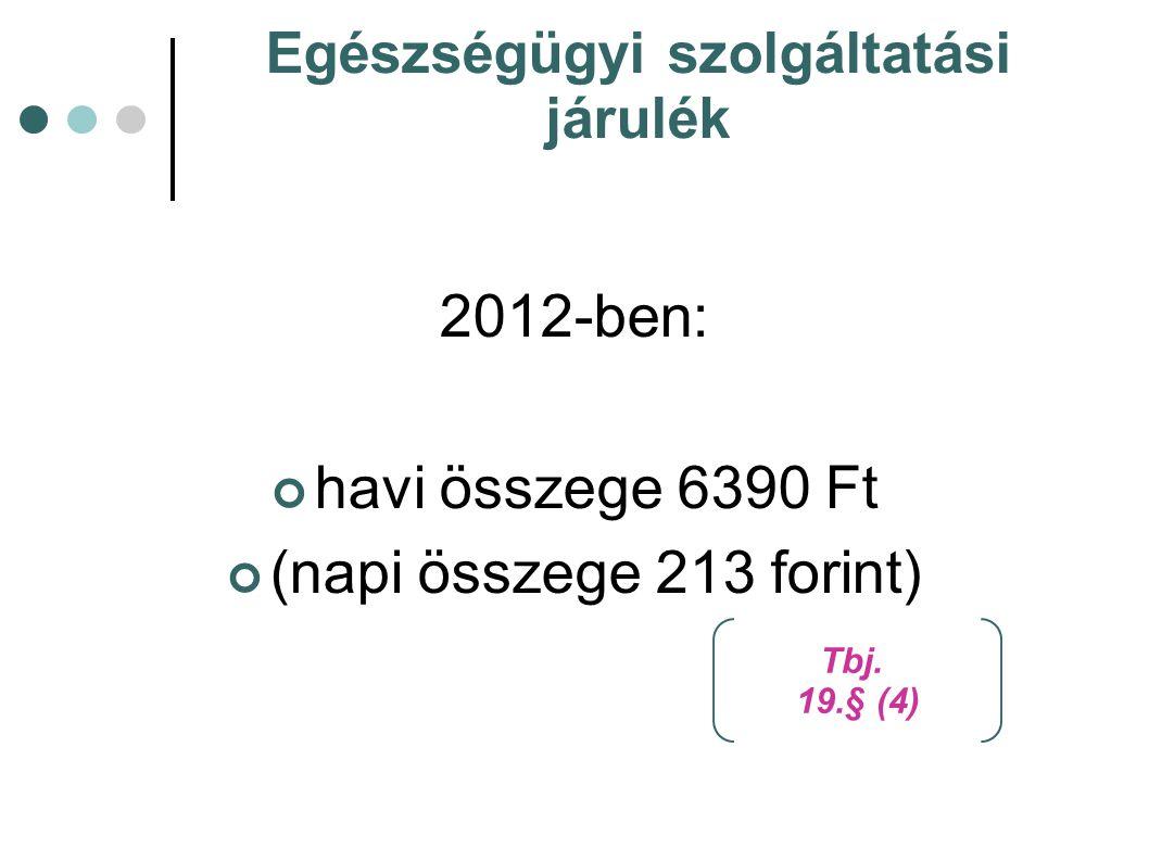 Egészségügyi szolgáltatási járulék 2012-ben: havi összege 6390 Ft (napi összege 213 forint) Tbj. 19.§ (4)