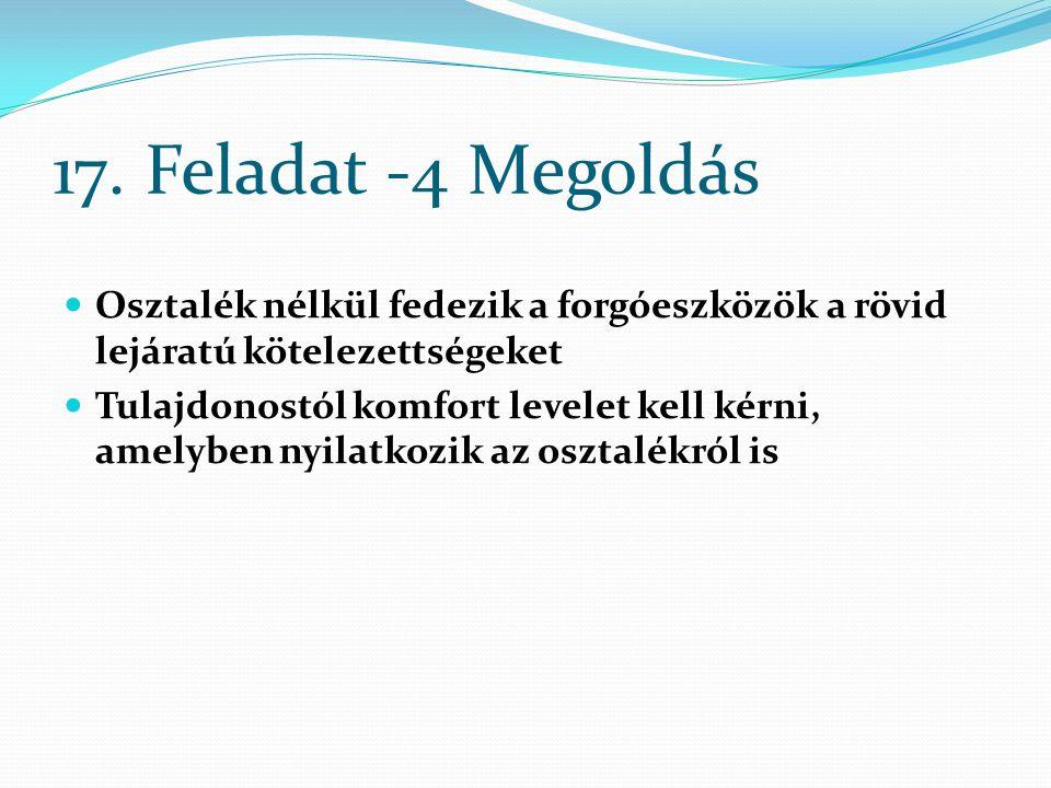 17. Feladat -4 Megoldás Osztalék nélkül fedezik a forgóeszközök a rövid lejáratú kötelezettségeket Tulajdonostól komfort levelet kell kérni, amelyben