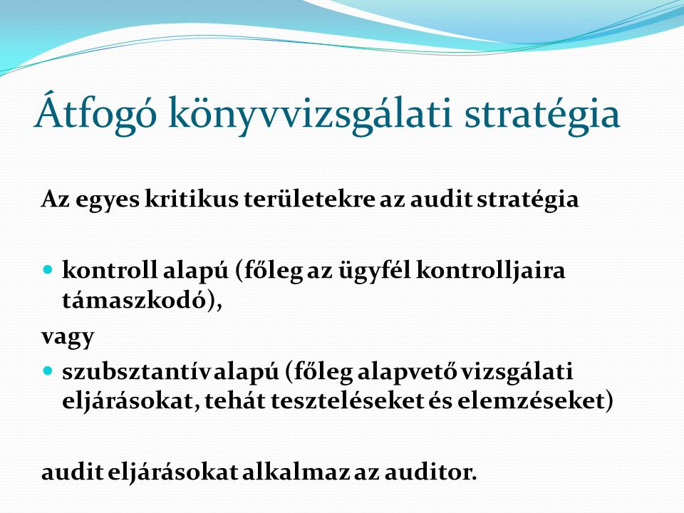 Átfogó könyvvizsgálati stratégia Az egyes kritikus területekre az audit stratégia kontroll alapú (főleg az ügyfél kontrolljaira támaszkodó), vagy szub