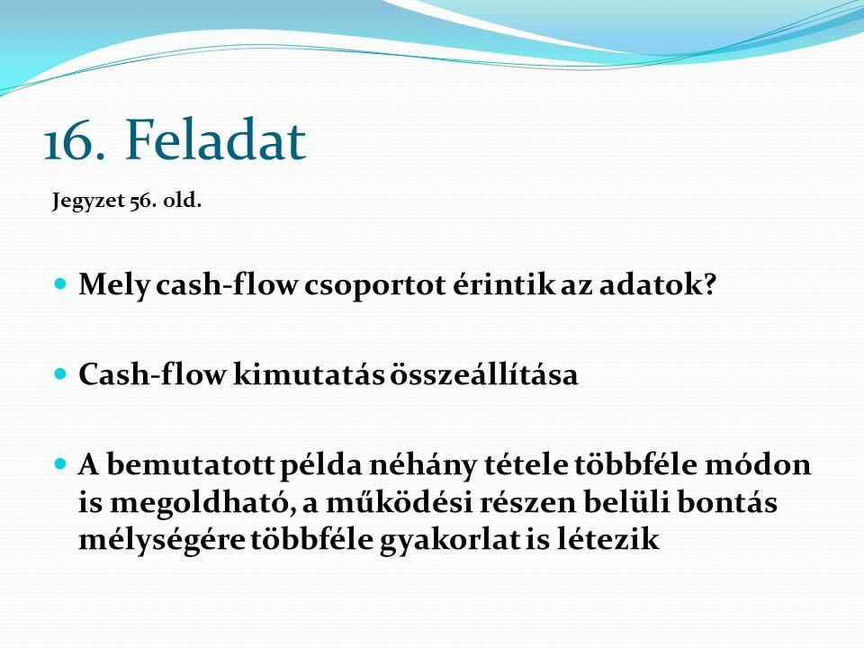 16. Feladat Jegyzet 56. old. Mely cash-flow csoportot érintik az adatok? Cash-flow kimutatás összeállítása A bemutatott példa néhány tétele többféle m