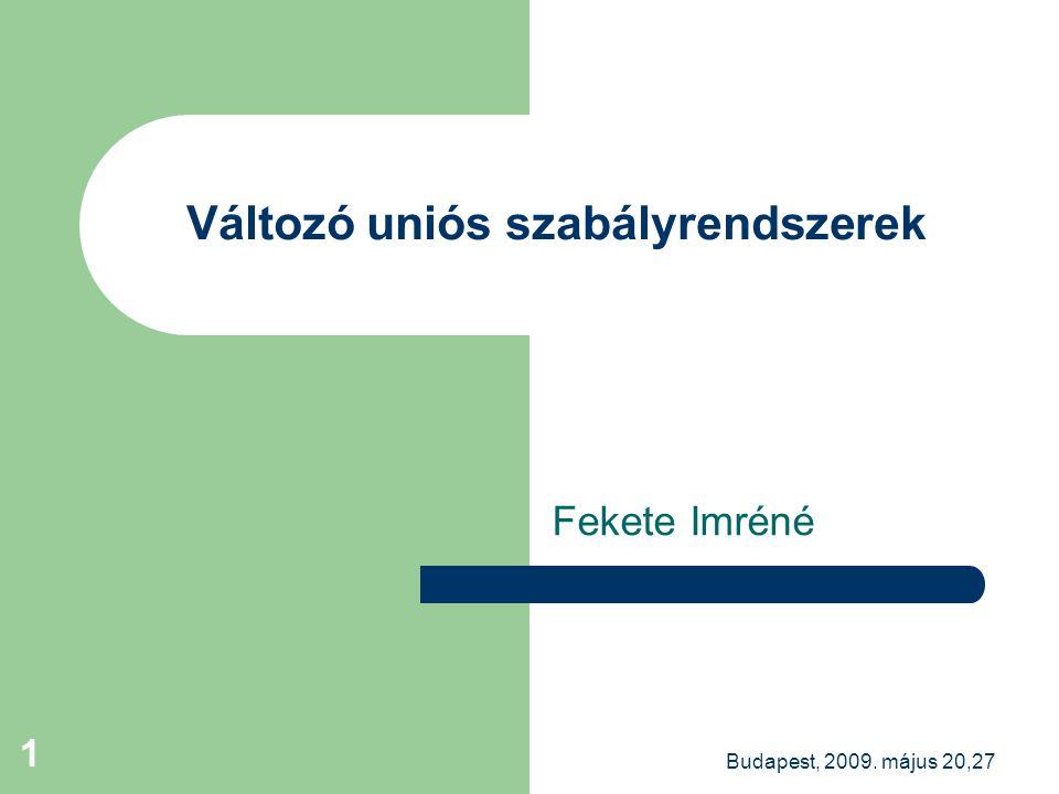 Budapest, 2009. május 20,27 1 Változó uniós szabályrendszerek Fekete Imréné