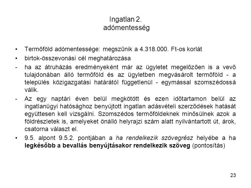 Ingatlan 2. adómentesség Termőföld adómentessége: megszűnik a 4.318.000. Ft-os korlát birtok-összevonási cél meghatározása -ha az átruházás eredmények
