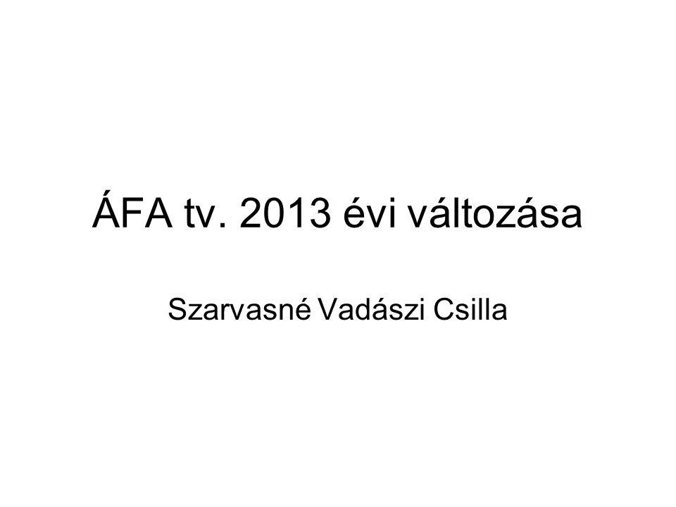 ÁFA tv. 2013 évi változása Szarvasné Vadászi Csilla