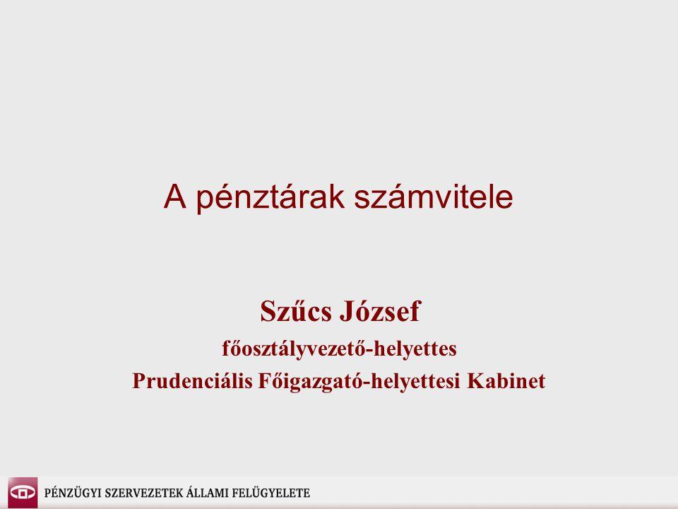 A pénztárak számvitele Szűcs József főosztályvezető-helyettes Prudenciális Főigazgató-helyettesi Kabinet