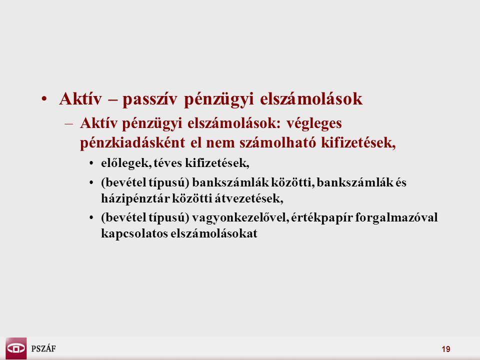 19 Aktív – passzív pénzügyi elszámolások –Aktív pénzügyi elszámolások: végleges pénzkiadásként el nem számolható kifizetések, előlegek, téves kifizetések, (bevétel típusú) bankszámlák közötti, bankszámlák és házipénztár közötti átvezetések, (bevétel típusú) vagyonkezelővel, értékpapír forgalmazóval kapcsolatos elszámolásokat