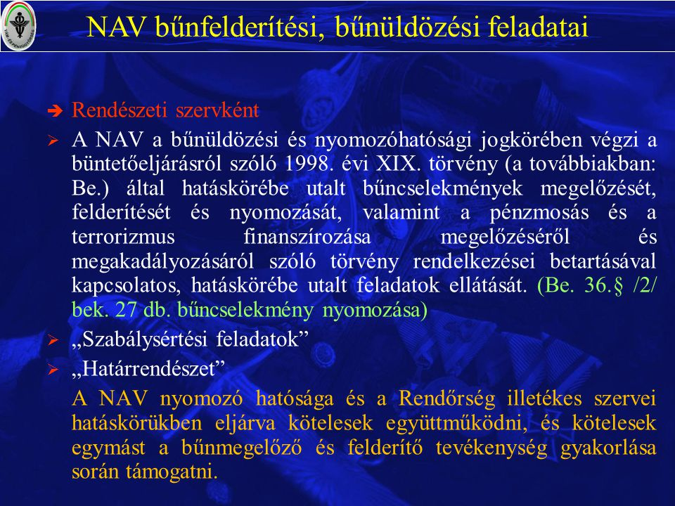 è Rendészeti szervként  A NAV a bűnüldözési és nyomozóhatósági jogkörében végzi a büntetőeljárásról szóló 1998. évi XIX. törvény (a továbbiakban: Be.
