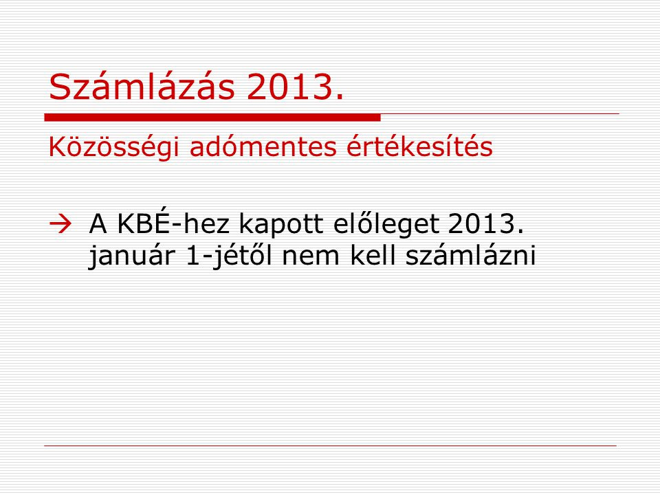 Számlázás 2013. Közösségi adómentes értékesítés  A KBÉ-hez kapott előleget 2013. január 1-jétől nem kell számlázni