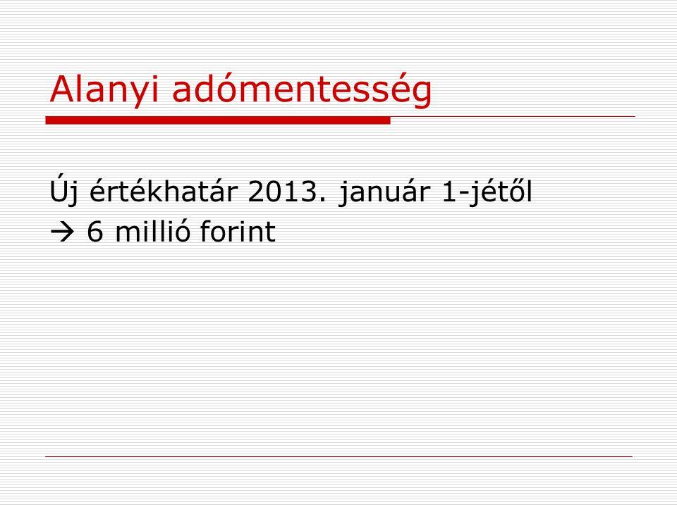 Alanyi adómentesség Új értékhatár 2013. január 1-jétől  6 millió forint