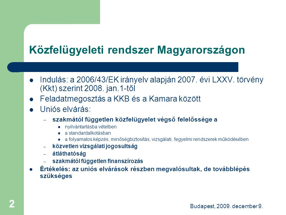 Budapest, 2009. december 9. 2 Közfelügyeleti rendszer Magyarországon Indulás: a 2006/43/EK irányelv alapján 2007. évi LXXV. törvény (Kkt) szerint 2008