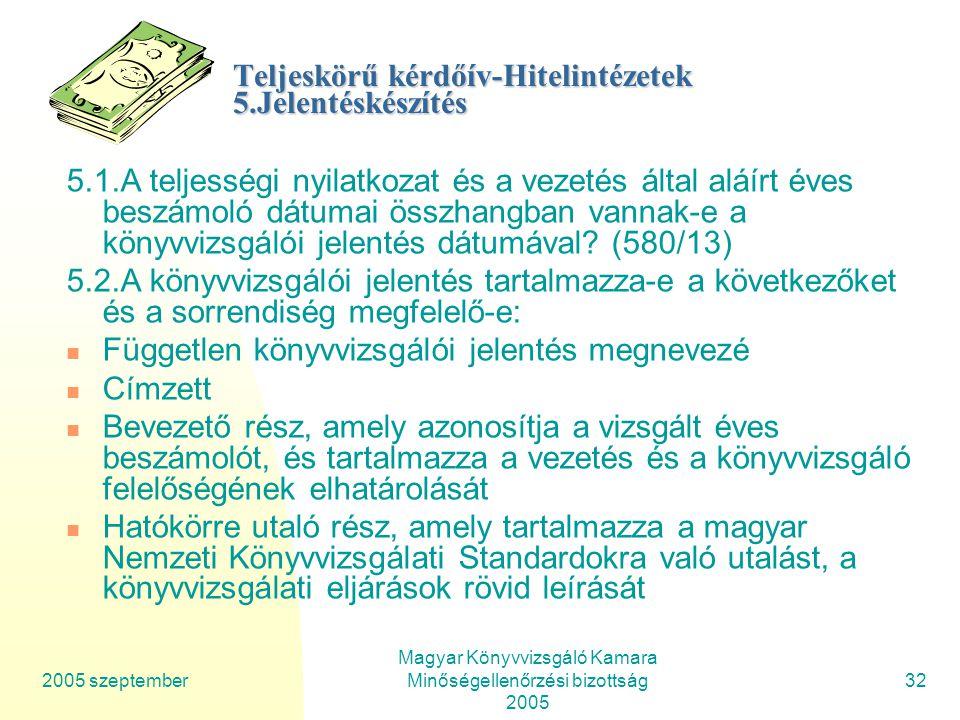 2005 szeptember Magyar Könyvvizsgáló Kamara Minőségellenőrzési bizottság 2005 32 Teljeskörű kérdőív-Hitelintézetek 5.Jelentéskészítés 5.1.A teljességi nyilatkozat és a vezetés által aláírt éves beszámoló dátumai összhangban vannak-e a könyvvizsgálói jelentés dátumával.