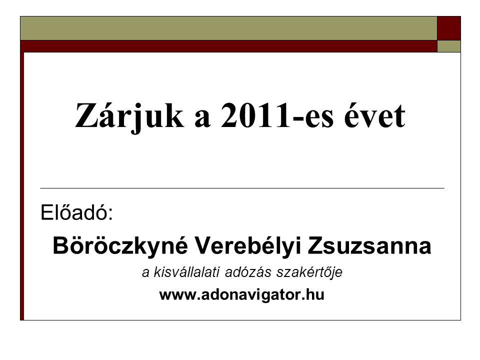 Zárjuk a 2011-es évet Előadó: Böröczkyné Verebélyi Zsuzsanna a kisvállalati adózás szakértője www.adonavigator.hu