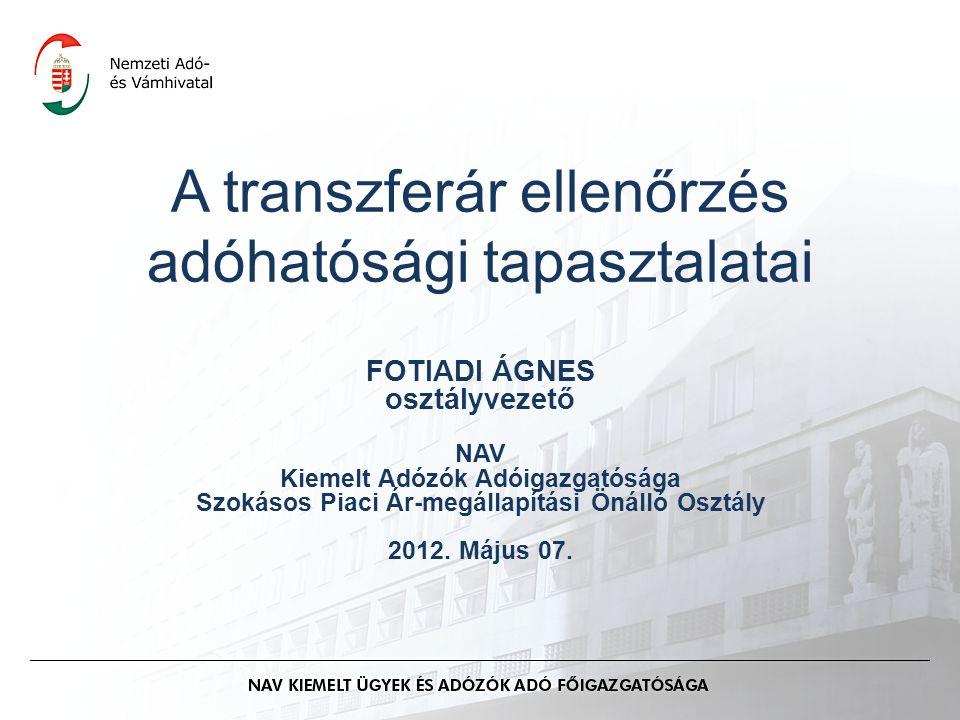 A transzferár ellenőrzés adóhatósági tapasztalatai FOTIADI ÁGNES osztályvezető NAV Kiemelt Adózók Adóigazgatósága Szokásos Piaci Ár-megállapítási Önálló Osztály 2012.