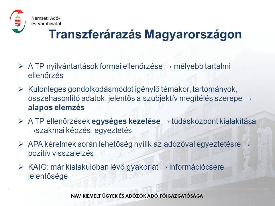 Transzferárazás Magyarországon  A TP nyilvántartások formai ellenőrzése → mélyebb tartalmi ellenőrzés  Különleges gondolkodásmódot igénylő témakör, tartományok, összehasonlító adatok, jelentős a szubjektív megítélés szerepe → alapos elemzés  A TP ellenőrzések egységes kezelése → tudásközpont kialakítása →szakmai képzés, egyeztetés  APA kérelmek során lehetőség nyílik az adózóval egyeztetésre → pozitív visszajelzés  KAIG: már kialakulóban lévő gyakorlat → információcsere jelentősége