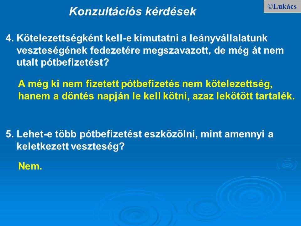 ©Lukács Konzultációs kérdések 4. Kötelezettségként kell-e kimutatni a leányvállalatunk veszteségének fedezetére megszavazott, de még át nem utalt pótb