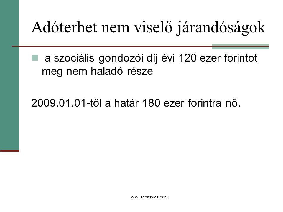 www.adonavigator.hu Adóterhet nem viselő járandóságok a szociális gondozói díj évi 120 ezer forintot meg nem haladó része 2009.01.01-től a határ 180 ezer forintra nő.