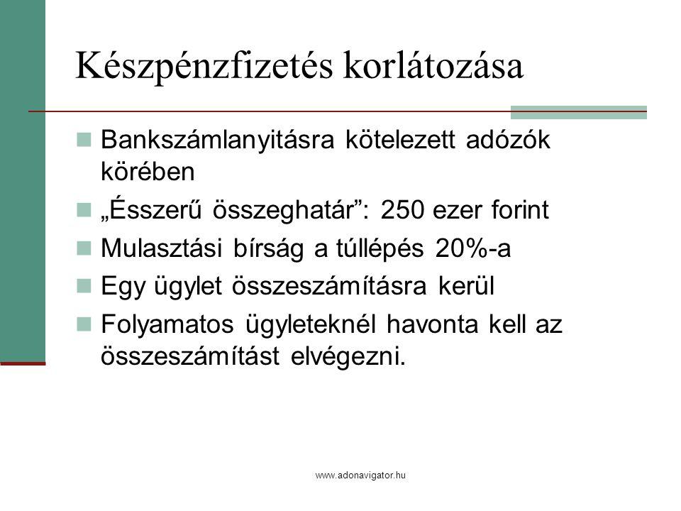 """www.adonavigator.hu Készpénzfizetés korlátozása Bankszámlanyitásra kötelezett adózók körében """"Ésszerű összeghatár : 250 ezer forint Mulasztási bírság a túllépés 20%-a Egy ügylet összeszámításra kerül Folyamatos ügyleteknél havonta kell az összeszámítást elvégezni."""