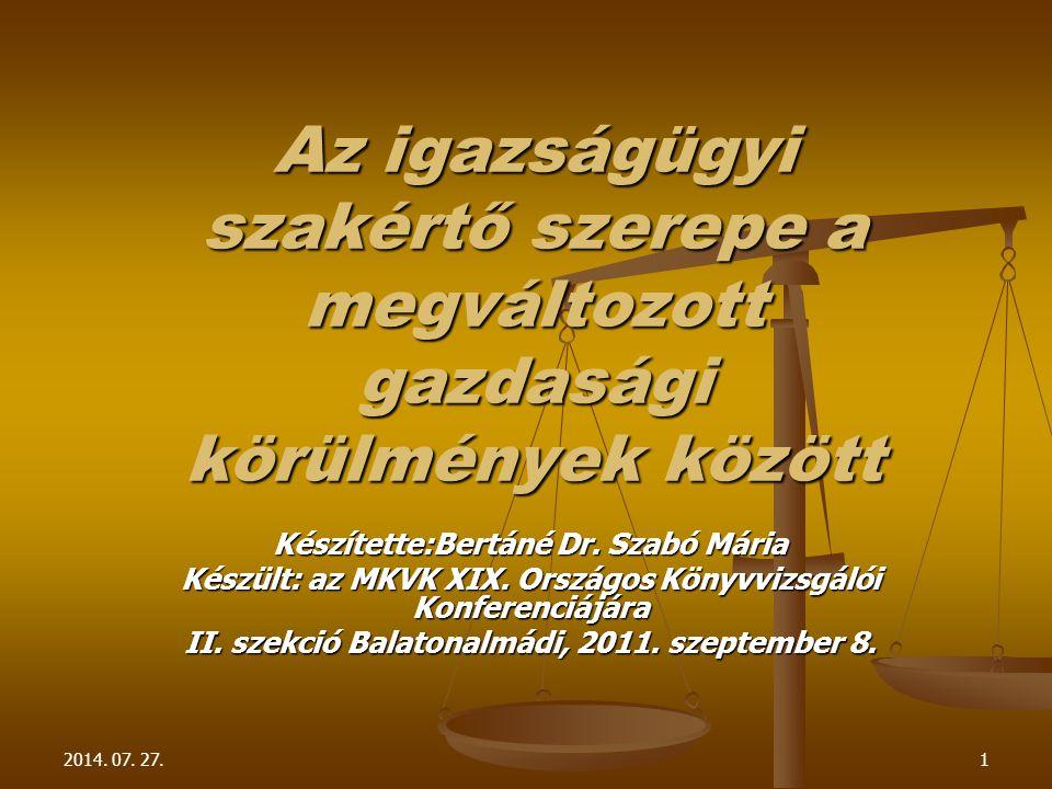 2014. 07. 27.1 Az igazságügyi szakértő szerepe a megváltozott gazdasági körülmények között Készítette:Bertáné Dr. Szabó Mária Készült: az MKVK XIX. Or