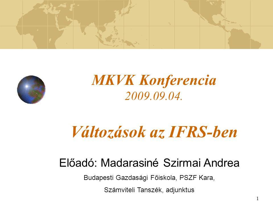 1 MKVK Konferencia 2009.09.04. Változások az IFRS-ben Előadó: Madarasiné Szirmai Andrea Budapesti Gazdasági Főiskola, PSZF Kara, Számviteli Tanszék, a