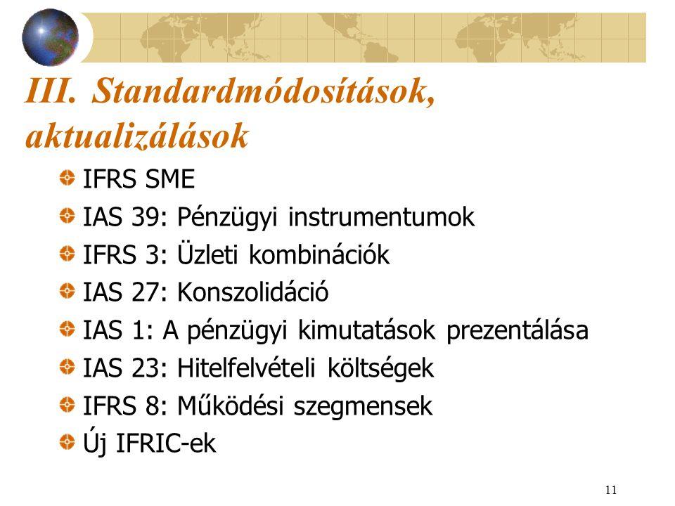 11 III.Standardmódosítások, aktualizálások IFRS SME IAS 39: Pénzügyi instrumentumok IFRS 3: Üzleti kombinációk IAS 27: Konszolidáció IAS 1: A pénzügyi