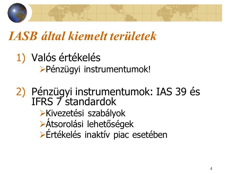 4 IASB által kiemelt területek 1)Valós értékelés  Pénzügyi instrumentumok! 2)Pénzügyi instrumentumok: IAS 39 és IFRS 7 standardok  Kivezetési szabál