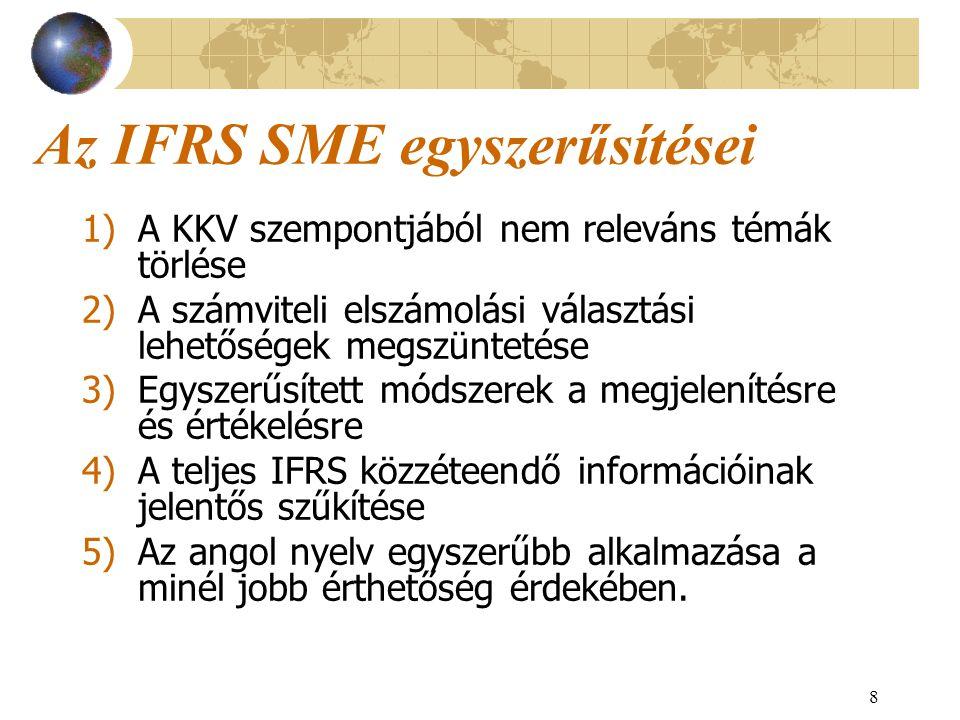 8 Az IFRS SME egyszerűsítései 1)A KKV szempontjából nem releváns témák törlése 2)A számviteli elszámolási választási lehetőségek megszüntetése 3)Egysz