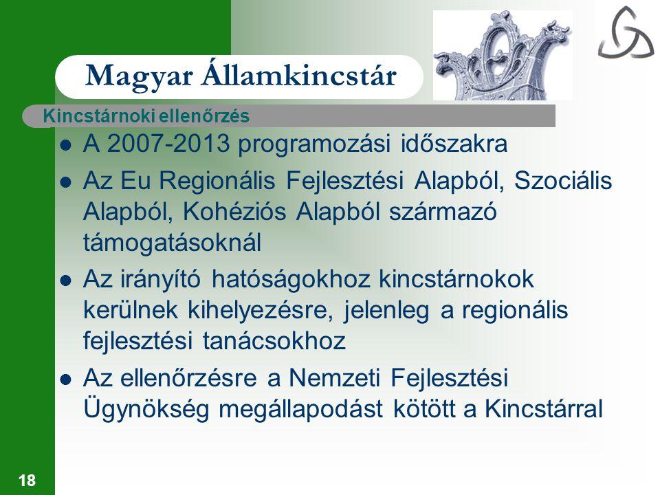 18 Magyar Államkincstár Kincstárnoki ellenőrzés A 2007-2013 programozási időszakra Az Eu Regionális Fejlesztési Alapból, Szociális Alapból, Kohéziós A