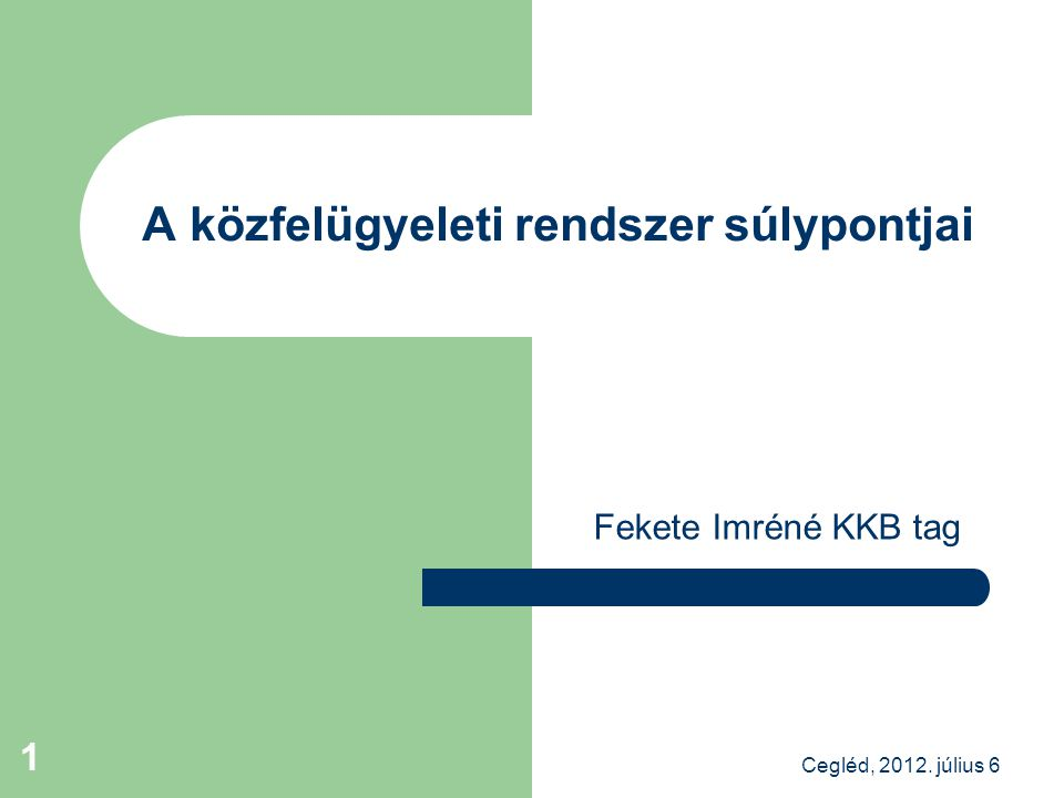 Fekete Imréné KKB tag A közfelügyeleti rendszer súlypontjai Cegléd, 2012. július 6 1