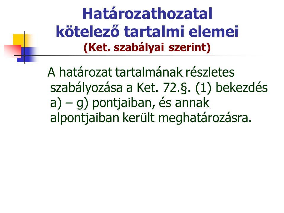 Határozathozatal kötelező tartalmi elemei (Ket. szabályai szerint) A határozat tartalmának részletes szabályozása a Ket. 72.§. (1) bekezdés a) – g) po