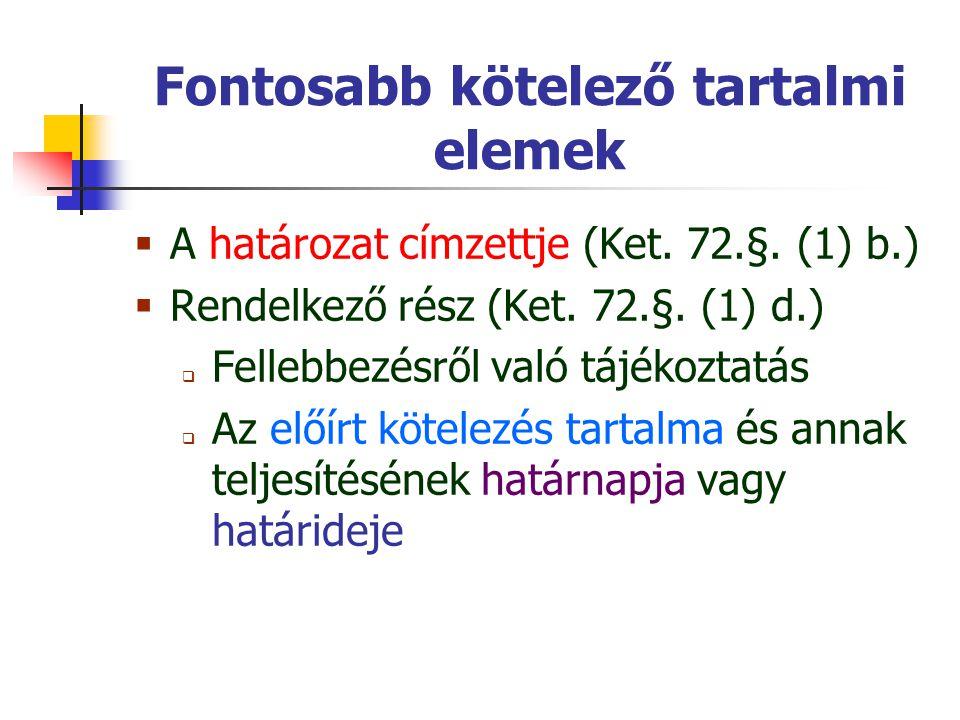 Fontosabb kötelező tartalmi elemek  A határozat címzettje (Ket. 72.§. (1) b.)  Rendelkező rész (Ket. 72.§. (1) d.)  Fellebbezésről való tájékoztatá