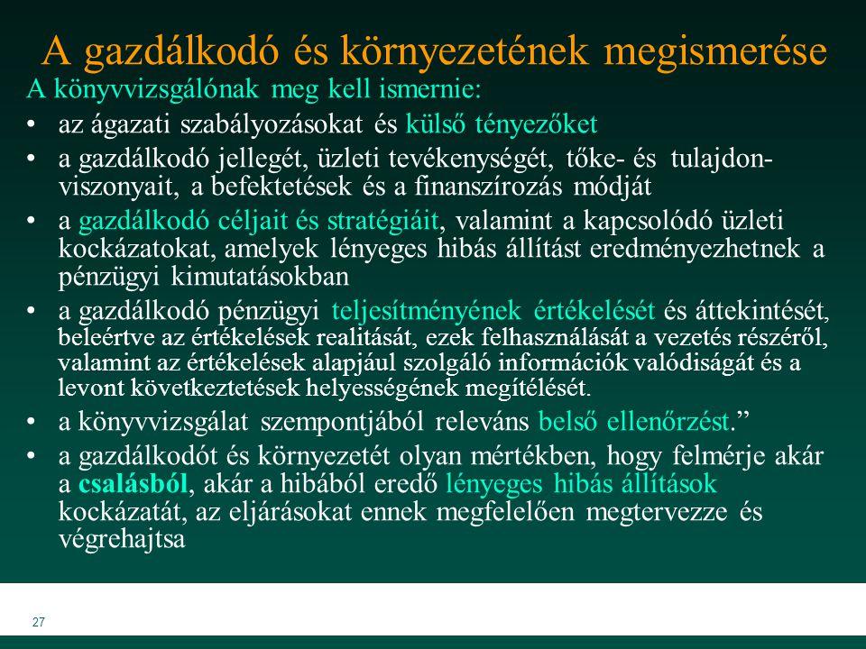MKVK MEB 2007 27 A gazdálkodó és környezetének megismerése A könyvvizsgálónak meg kell ismernie: az ágazati szabályozásokat és külső tényezőket a gazdálkodó jellegét, üzleti tevékenységét, tőke- és tulajdon- viszonyait, a befektetések és a finanszírozás módját a gazdálkodó céljait és stratégiáit, valamint a kapcsolódó üzleti kockázatokat, amelyek lényeges hibás állítást eredményezhetnek a pénzügyi kimutatásokban a gazdálkodó pénzügyi teljesítményének értékelését és áttekintését, beleértve az értékelések realitását, ezek felhasználását a vezetés részéről, valamint az értékelések alapjául szolgáló információk valódiságát és a levont következtetések helyességének megítélését.